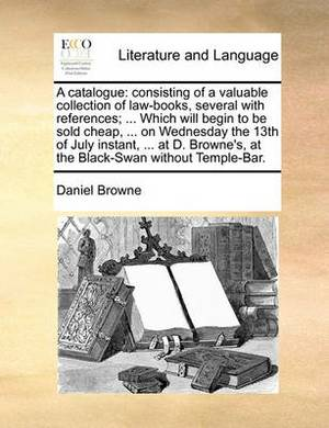 A Catalogue: Consisting of a Valuable Collection of Law-Books, Several with References; ... Which Will Begin to Be Sold Cheap, ... on Wednesday the 13th of July Instant, ... at D. Browne's, at the Black-Swan Without Temple-Bar.