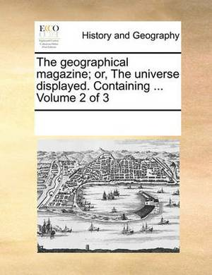 The Geographical Magazine; Or, the Universe Displayed. Containing ... Volume 2 of 3