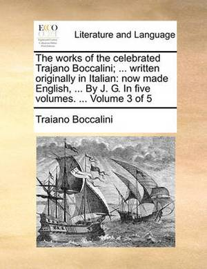The Works of the Celebrated Trajano Boccalini; ... Written Originally in Italian: Now Made English, ... by J. G. in Five Volumes. ... Volume 3 of 5