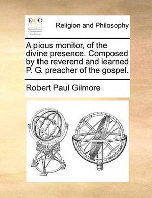 A Pious Monitor, of the Divine Presence. Composed by the Reverend and Learned P. G. Preacher of the Gospel.