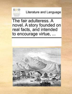 The Fair Adulteress. a Novel. a Story Founded on Real Facts, and Intended to Encourage Virtue, ...