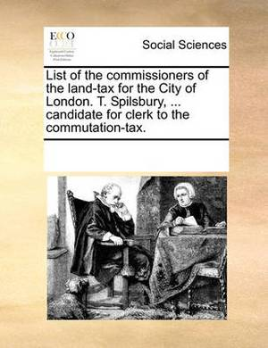 List of the Commissioners of the Land-Tax for the City of London. T. Spilsbury, ... Candidate for Clerk to the Commutation-Tax.