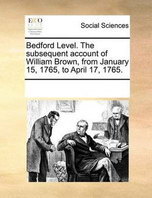Bedford Level. the Subsequent Account of William Brown, from January 15, 1765, to April 17, 1765.