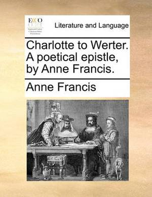 Charlotte to Werter. a Poetical Epistle, by Anne Francis.