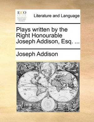 Plays Written by the Right Honourable Joseph Addison, Esq. ...