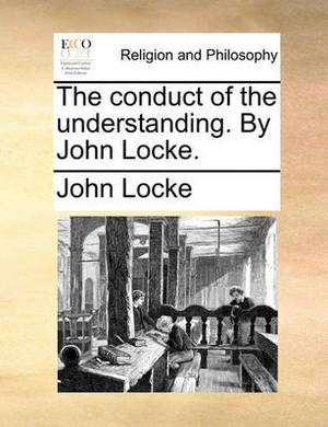 The Conduct of the Understanding. by John Locke.