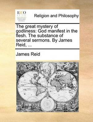 The Great Mystery of Godliness: God Manifest in the Flesh. the Substance of Several Sermons. by James Reid, ...