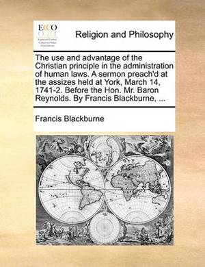 The Use and Advantage of the Christian Principle in the Administration of Human Laws. a Sermon Preach'd at the Assizes Held at York, March 14, 1741-2. Before the Hon. Mr. Baron Reynolds. by Francis Blackburne, ...