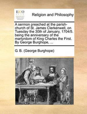 A Sermon Preached at the Parish-Church of St. James Clerkenwell, on Tuesday the 30th of January, 1704/5. Being the Anniversary of the Martyrdom of King Charles the First. by George Burghope, ...