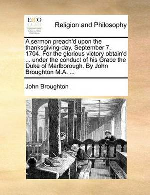 A Sermon Preach'd Upon the Thanksgiving-Day, September 7. 1704. for the Glorious Victory Obtain'd ... Under the Conduct of His Grace the Duke of Marlborough. by John Broughton M.A. ...