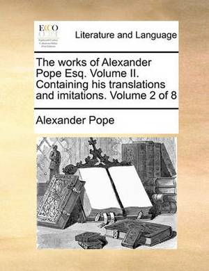The Works of Alexander Pope Esq. Volume II. Containing His Translations and Imitations. Volume 2 of 8