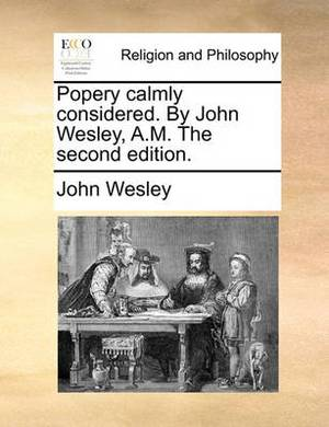 Popery Calmly Considered. by John Wesley, A.M. the Second Edition.