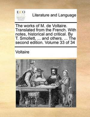 The Works of M. de Voltaire. Translated from the French. with Notes, Historical and Critical. by T. Smollett, ... and Others. ... the Second Edition. Volume 33 of 34