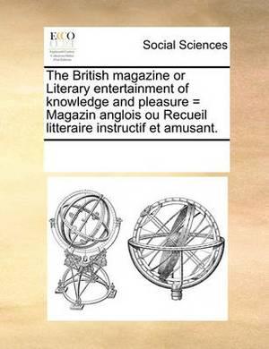 The British Magazine or Literary Entertainment of Knowledge and Pleasure = Magazin Anglois Ou Recueil Litteraire Instructif Et Amusant.