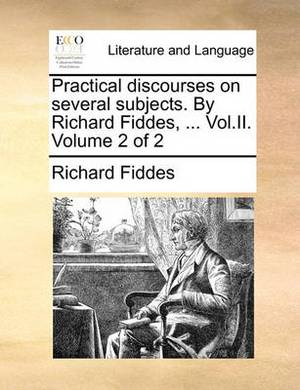 Practical Discourses on Several Subjects. by Richard Fiddes, ... Vol.II. Volume 2 of 2