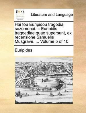 Hai Tou Euripidou Tragodiai Sozomenai. = Euripidis Tragoediae Quae Supersunt, Ex Recensione Samuelis Musgrave. ... Volume 5 of 10