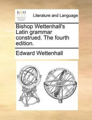 Bishop Wettenhall's Latin Grammar Construed. the Fourth Edition.