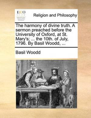 The Harmony of Divine Truth. a Sermon Preached Before the University of Oxford, at St. Mary's; ... the 10th. of July, 1796. by Basil Woodd, ...