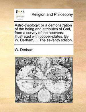 Astro-Theology: Or a Demonstration of the Being and Attributes of God, from a Survey of the Heavens. Illustrated with Copper-Plates. by W. Derham, ... the Seventh Edition.