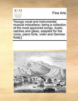 Youngs Vocal and Instrumental Musical Miscellany; Being a Collection of the Most Approved Songs, Duets, Catches and Glees, Adapted for the Voice, Piano Forte, Violin and German Flute[.]