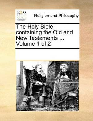 The Holy Bible, Containing the Old and New Testaments; ... Volume 1 of 2