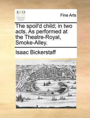 The Spoil'd Child; In Two Acts. as Performed at the Theatre-Royal, Smoke-Alley.