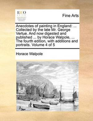 Anecdotes of Painting in England: ... Collected by the Late Mr. George Vertue. and Now Digested and Published ... by Horace Walpole, ... the Fourth Edition, with Additions and Portraits. Volume 4 of 5