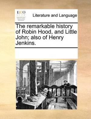 The Remarkable History of Robin Hood, and Little John; Also of Henry Jenkins.