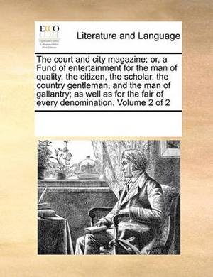 The Court and City Magazine; Or, a Fund of Entertainment for the Man of Quality, the Citizen, the Scholar, the Country Gentleman, and the Man of Gallantry; As Well as for the Fair of Every Denomination. Volume 2 of 2