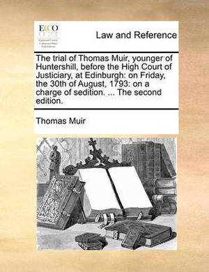 The Trial of Thomas Muir, Younger of Huntershill, Before the High Court of Justiciary, at Edinburgh: On Friday, the 30th of August, 1793: On a Charge of Sedition. ... the Second Edition.