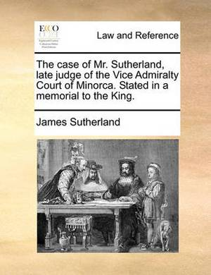 The Case of Mr. Sutherland, Late Judge of the Vice Admiralty Court of Minorca. Stated in a Memorial to the King.