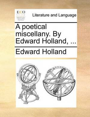 A Poetical Miscellany. by Edward Holland, ...