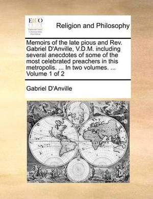Memoirs of the Late Pious and REV. Gabriel D'Anville, V.D.M. Including Several Anecdotes of Some of the Most Celebrated Preachers in This Metropolis. ... in Two Volumes. ... Volume 1 of 2