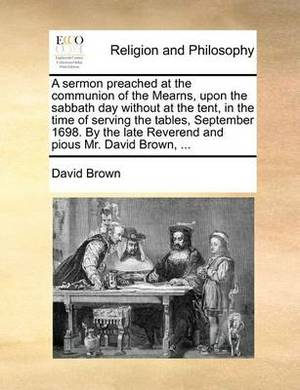 A Sermon Preached at the Communion of the Mearns, Upon the Sabbath Day Without at the Tent, in the Time of Serving the Tables, September 1698. by the Late Reverend and Pious Mr. David Brown, ...