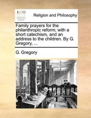 Family Prayers for the Philanthropic Reform; With a Short Catechism, and an Address to the Children. by G. Gregory, ...