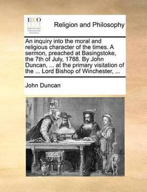 An Inquiry Into the Moral and Religious Character of the Times. a Sermon, Preached at Basingstoke, the 7th of July, 1788. by John Duncan, ... at the Primary Visitation of the ... Lord Bishop of Winchester, ...