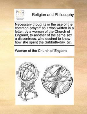 Necessary Thoughts in the Use of the Common-Prayer: As It Was Written in a Letter, by a Woman of the Church of England, to Another of the Same Sex a Dissentress, Who Desired to Know How She Spent the Sabbath-Day. &C.