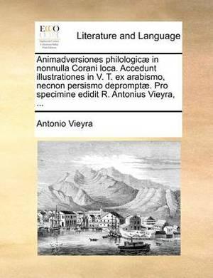 Animadversiones Philologic] in Nonnulla Corani Loca. Accedunt Illustrationes in V. T. Ex Arabismo, Necnon Persismo Deprompt]. Pro Specimine Edidit R. Antonius Vieyra, ...