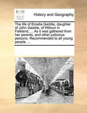 The Life of Emelia Geddie, Daughter of John Geddie, of Hiltoun in Falkland, ... as It Was Gathered from Her Parents, and Other Judicious Persons. Recommended to All Young People. ...