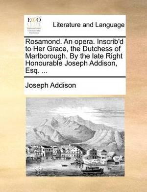 Rosamond. an Opera. Inscrib'd to Her Grace, the Dutchess of Marlborough. by the Late Right Honourable Joseph Addison, Esq. ...