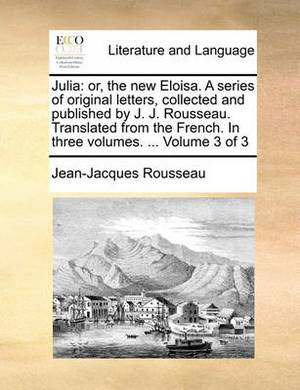 Julia: Or, the New Eloisa. a Series of Original Letters, Collected and Published by J. J. Rousseau. Translated from the French. in Three Volumes. ... Volume 3 of 3
