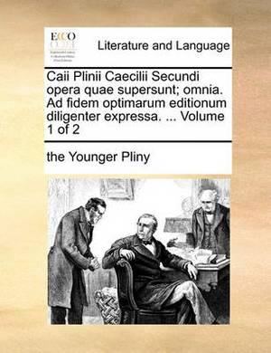 Caii Plinii Caecilii Secundi Opera Quae Supersunt; Omnia. Ad Fidem Optimarum Editionum Diligenter Expressa. ... Volume 1 of 2