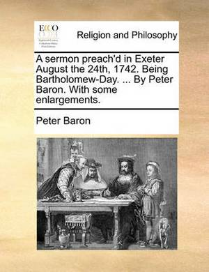 A Sermon Preach'd in Exeter August the 24th, 1742. Being Bartholomew-Day. ... by Peter Baron. with Some Enlargements.