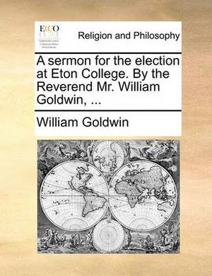 A Sermon for the Election at Eton College. by the Reverend Mr. William Goldwin,