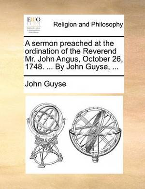 A Sermon Preached at the Ordination of the Reverend Mr. John Angus, October 26, 1748. ... by John Guyse,