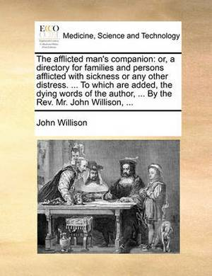 The Afflicted Man's Companion: Or, a Directory for Families and Persons Afflicted with Sickness or Any Other Distress. ... to Which Are Added, the Dying Words of the Author, ... by the REV. Mr. John Willison, ...