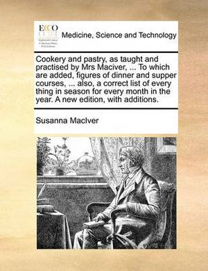 Cookery and Pastry, as Taught and Practised by Mrs Maciver, ... to Which Are Added, Figures of Dinner and Supper Courses, ... Also, a Correct List of Every Thing in Season for Every Month in the Year. a New Edition, with Additions.