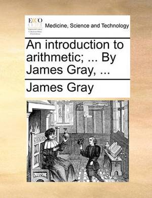 An Introduction to Arithmetic; ... by James Gray, ...