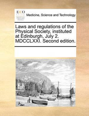 Laws and Regulations of the Physical Society, Instituted at Edinburgh, July 2. MDCCLXXI. Second Edition.