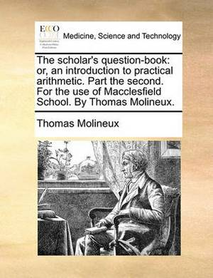 The Scholar's Question-Book: Or, an Introduction to Practical Arithmetic. Part the Second. for the Use of Macclesfield School. by Thomas Molineux.